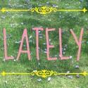 Lately . . .