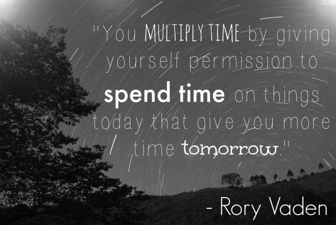 """You multiply time by giving yourself emotional permission to spend time on things today that give you more time tomorrow."" - Rory Vaden"