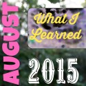 What I Learned in August {2015}