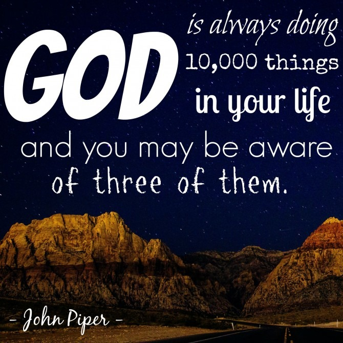 God is always doing 10,000 things in your life and you may be aware of three of them.  = John Piper