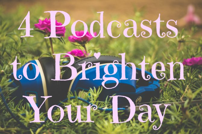 4 Podcasts to Brighten Your Day